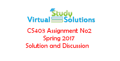 CS403 Assignment No 2 Spring 2017 Solution and Discussion