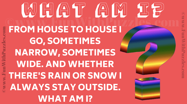 From house to house I go, sometimes narrow, sometimes wide. And whether there's rain or snow I always stay outside. What am I?