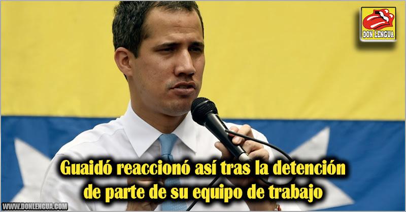 Guaidó reaccionó así tras la detención de parte de su equipo de trabajo