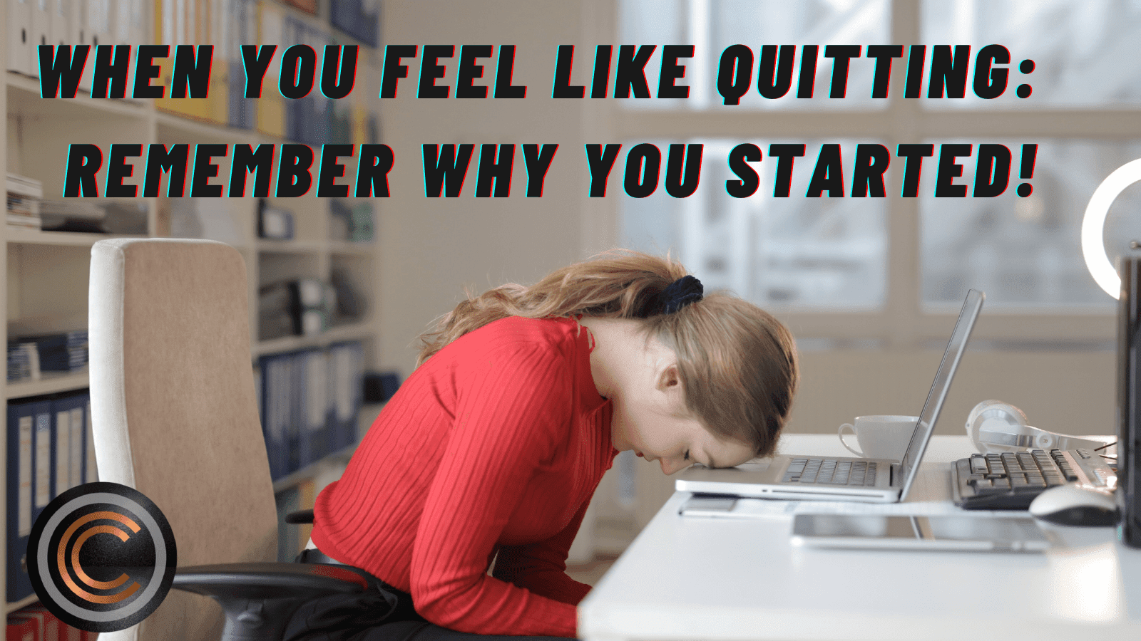 When You Feel Like Quitting: Remember Why You Started!