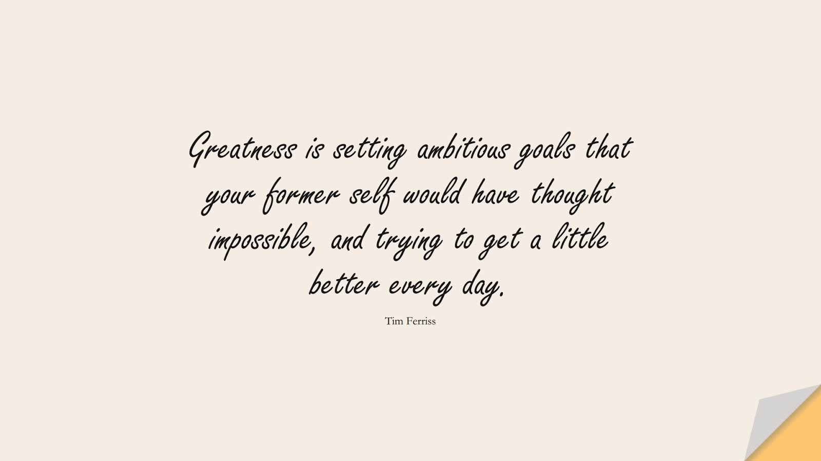 Greatness is setting ambitious goals that your former self would have thought impossible, and trying to get a little better every day. (Tim Ferriss);  #TimFerrissQuotes