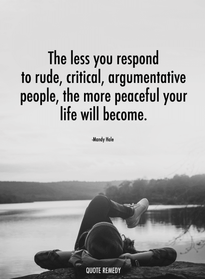 The less you respond to rude, critical, argumentative people ...