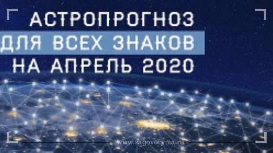 Общий астрологический прогноз для всех знаков зодиака на апрель 2020