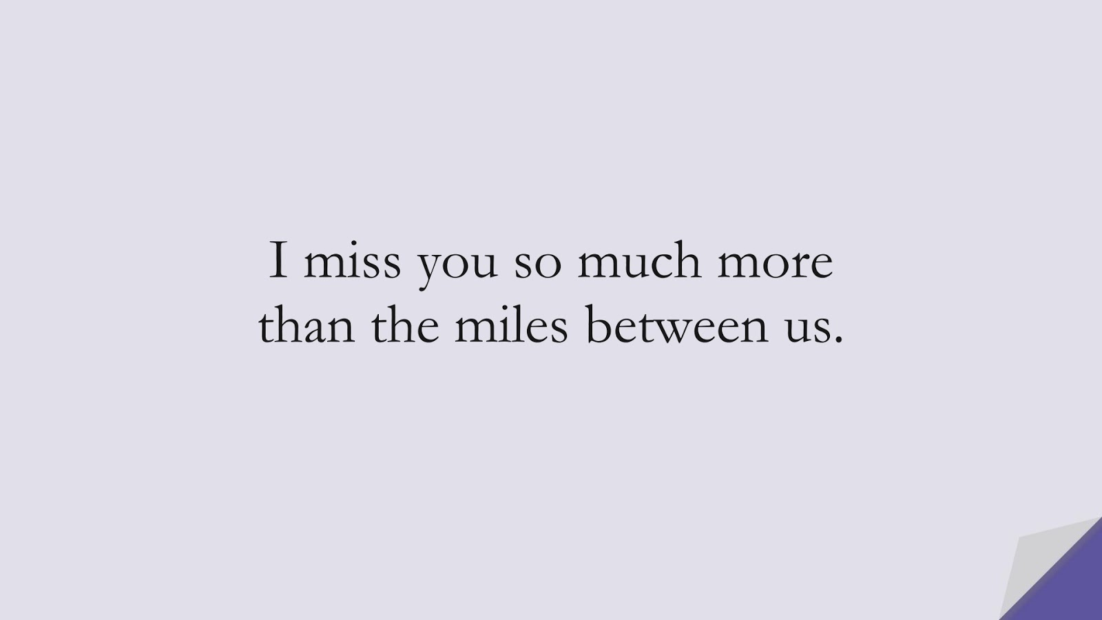 I miss you so much more than the miles between us.FALSE
