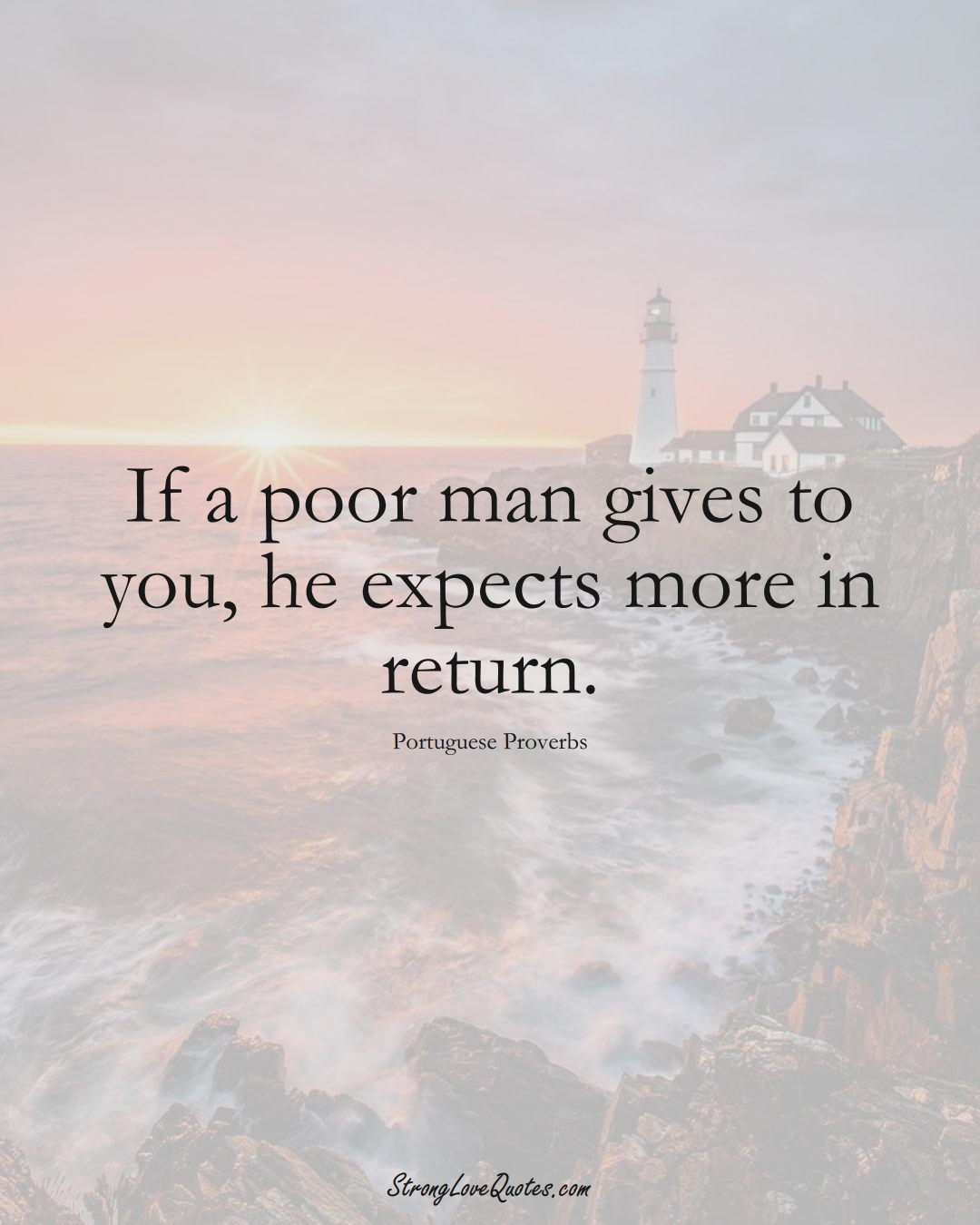 If a poor man gives to you, he expects more in return. (Portuguese Sayings);  #EuropeanSayings
