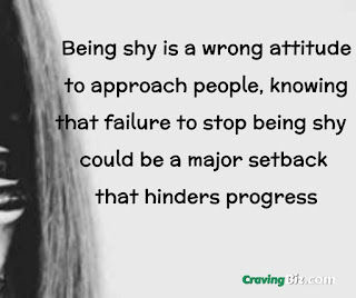 Being shy is a wrong attitude to approach people, knowing that failure to stop being shy could be a major setback that hinders progress