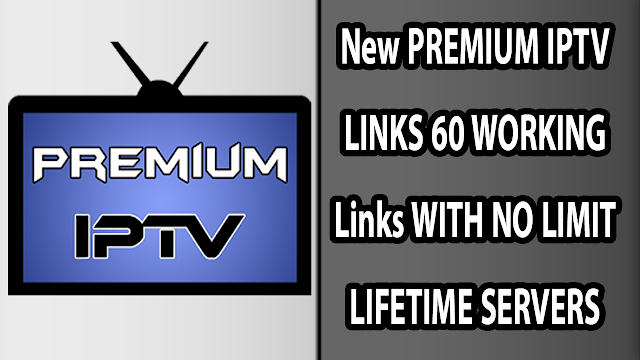 New PREMIUM IPTV LINKS 60 WORKING Links WITH NO LIMIT LIFETIME SERVERS
