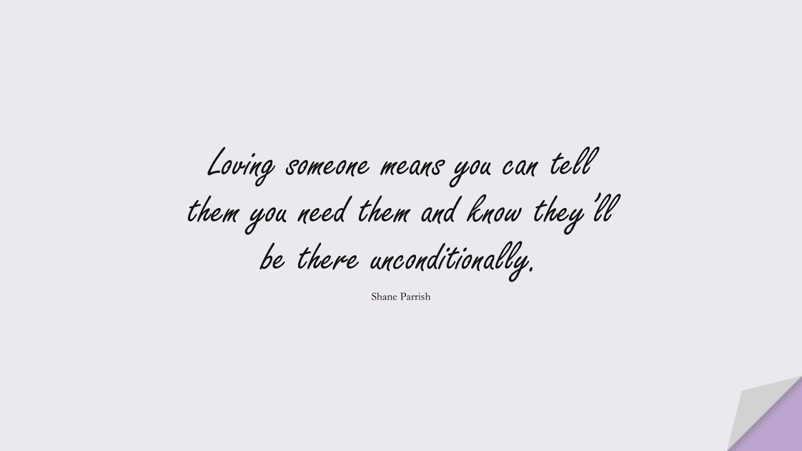 Loving someone means you can tell them you need them and know they'll be there unconditionally. (Shane Parrish);  #LoveQuotes