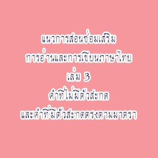แนวการสอนซ่อมเสริมการอ่านและการเขียนภาษาไทย  ชุดคำที่ไม่มีตัวสะกดและคำที่มีตัวสะกดตรงตามมาตรา [ดาวน์โหลดไฟล์ pdf]