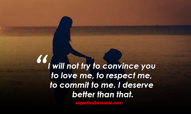 I will not try to convince you to love me, to respect me, to commit to me. I deserve better than that.