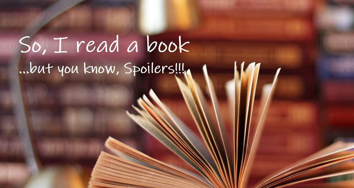 So, I read a book...but you know...Spoilers!