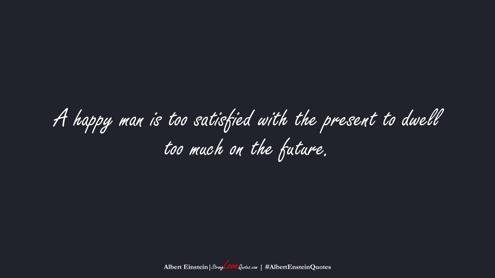 A happy man is too satisfied with the present to dwell too much on the future. (Albert Einstein);  #AlbertEnsteinQuotes