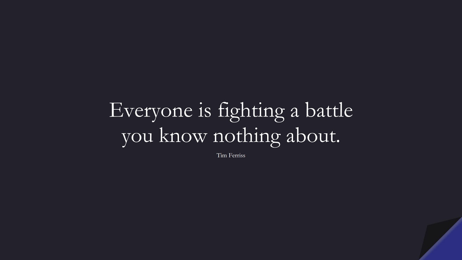 Everyone is fighting a battle you know nothing about. (Tim Ferriss);  #TimFerrissQuotes