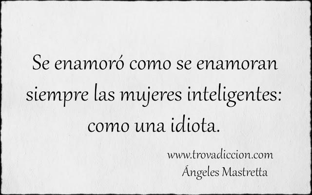 se enamoró como se enamoran siempre las mujeres inteligentes: como una idiota.