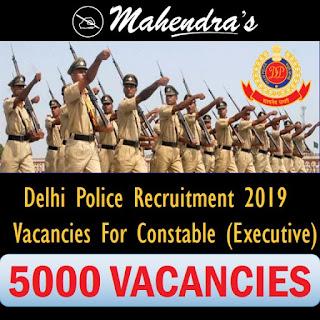 Delhi Police Recruitment 2019 | Vacancies For Constable (Executive) | 5000 Vacancies