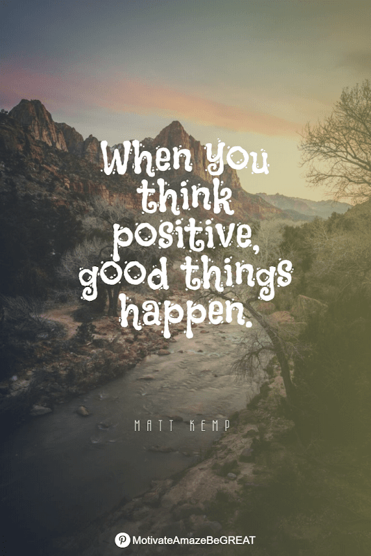 """Positive Mindset Quotes And Motivational Words For Bad Times:  """"When you think positive, good things happen."""" - Matt Kemp"""
