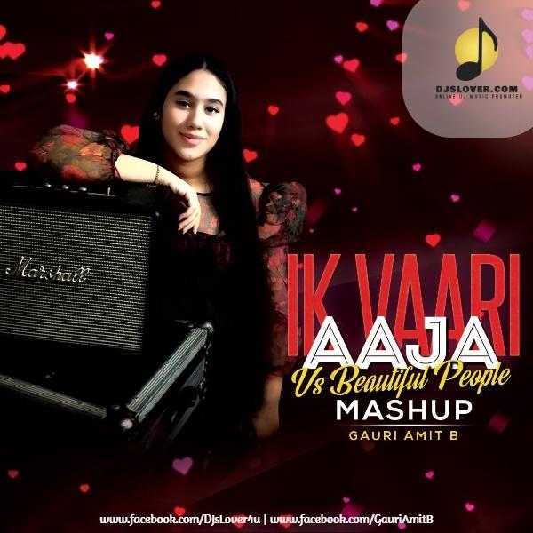 Ik Vaari Aaja Soneya Vs Beautiful People Mashup DJ Amit B Ft Gauri Amit B