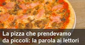 La pizza che prendevamo da piccoli: la parola ai lettori