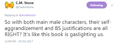C.M. Stone @CeeEmStone  So with both main male characters, their self-aggrandizement and BS justifications are all RIGHT? It's like this book is gaslighting us.