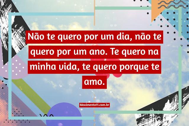Não te quero por um dia, não te quero por um ano. Te quero na minha vida, te quero porque te amo.