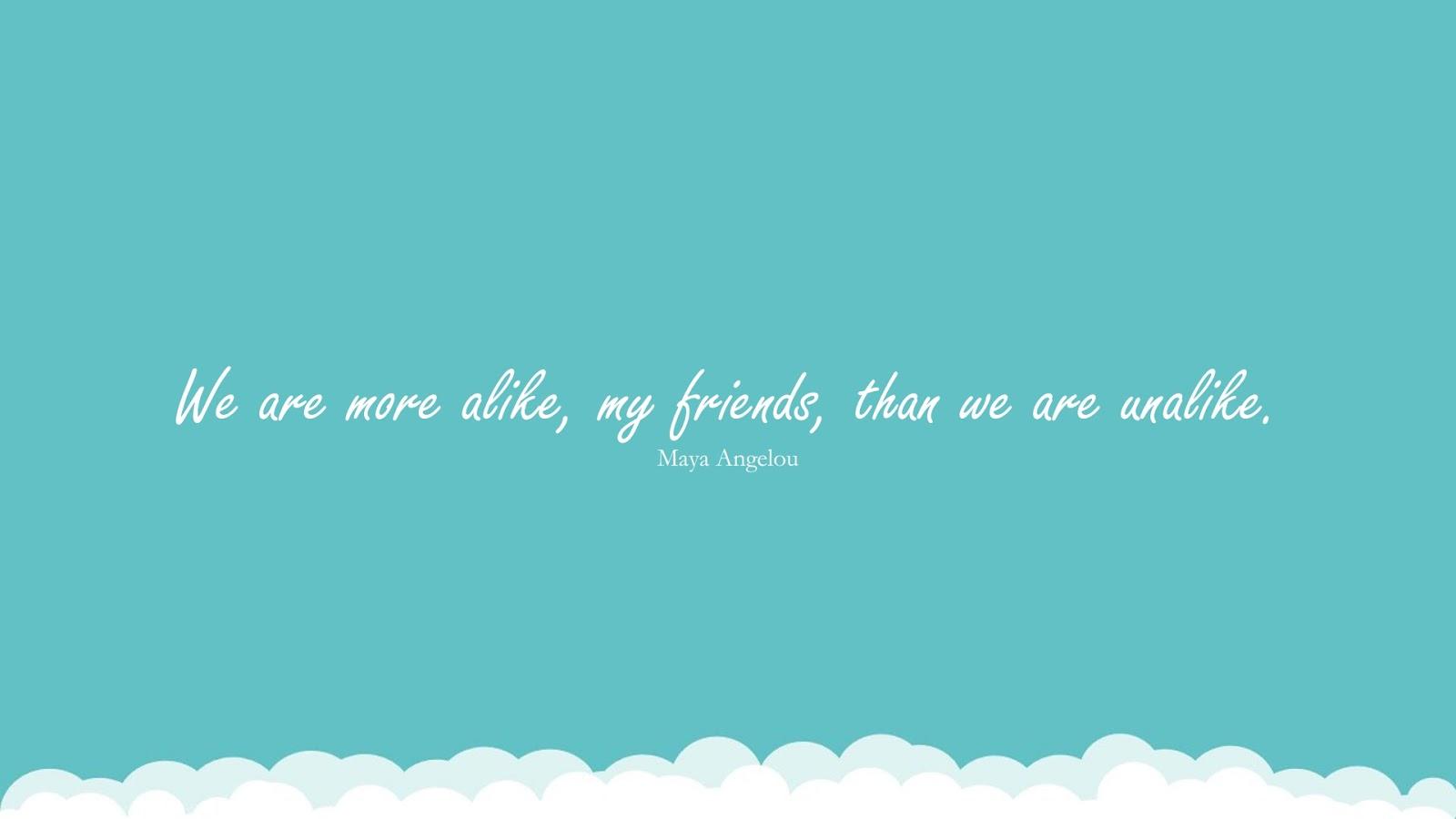 We are more alike, my friends, than we are unalike. (Maya Angelou);  #MayaAngelouQuotesandSayings