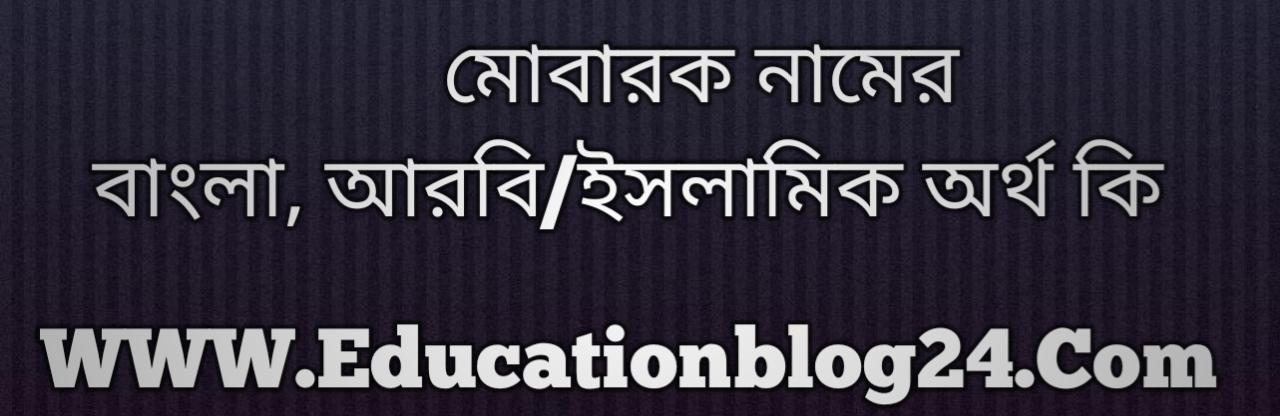 Mobarak name meaning in Bengali, মোবারক নামের অর্থ কি, মোবারক নামের বাংলা অর্থ কি, মোবারক নামের ইসলামিক অর্থ কি, মোবারক কি ইসলামিক /আরবি নাম