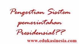 Materi Sistem Pemerintahan Presidensial : Pengertian Sistem Pemerintahan Presidensial,Ciri-Ciri Sistem Pemerintahan Presidensial,Kelebihan dan Kelemahan Sistem Pemerintahan Presidensial,Serta Penjelasan Terlengkap Mengenai Sistem Pemerintahan Presidensial