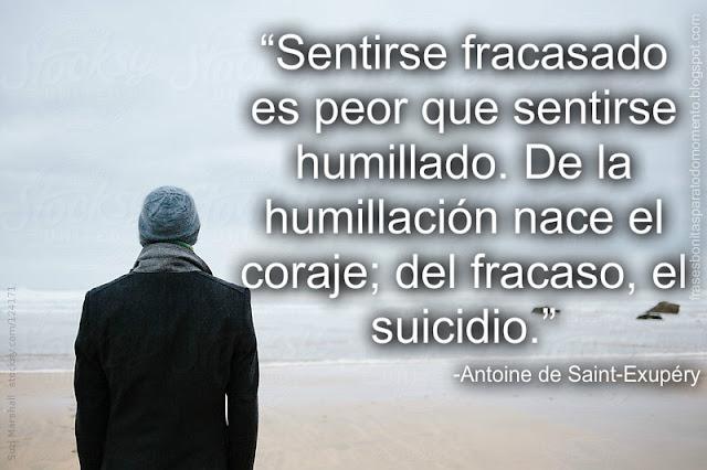 Sentirse fracasado es peor que sentirse humillado. De la humillación nace el coraje; del fracaso, el suicidio.  -Antoine de Saint-Exupéry.