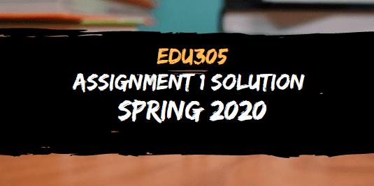 EDU305 ASSIGNMENT NO.1 SOLUTION SPRING 2020