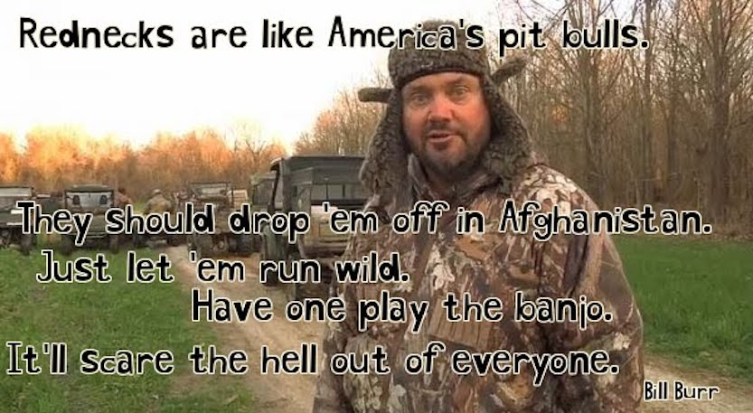 1 Rednecks are like America's pit bulls. They should drop 'em off in Afghanistan. Just let 'em run wild. Bill Burr