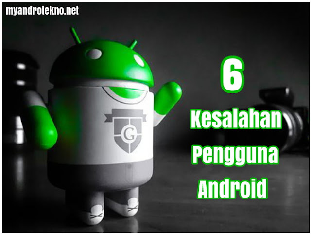6 Kesalahan yang Sering Dilakukan Oleh Pengguna Android