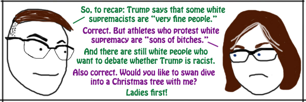 comic depicting my friend Deeky and I having the following conversation: Deeky: So, to recap: Trump says that some white supremacists are 'very fine people'. Me: Correct. But athletes who protest white supremacy are 'sons of bitches'. Deeky: And there are still white people who want to debate whether Trump is racist. Me: Also correct. Would you like to swan dive into a Christmas tree with me? Deeky: Ladies first!