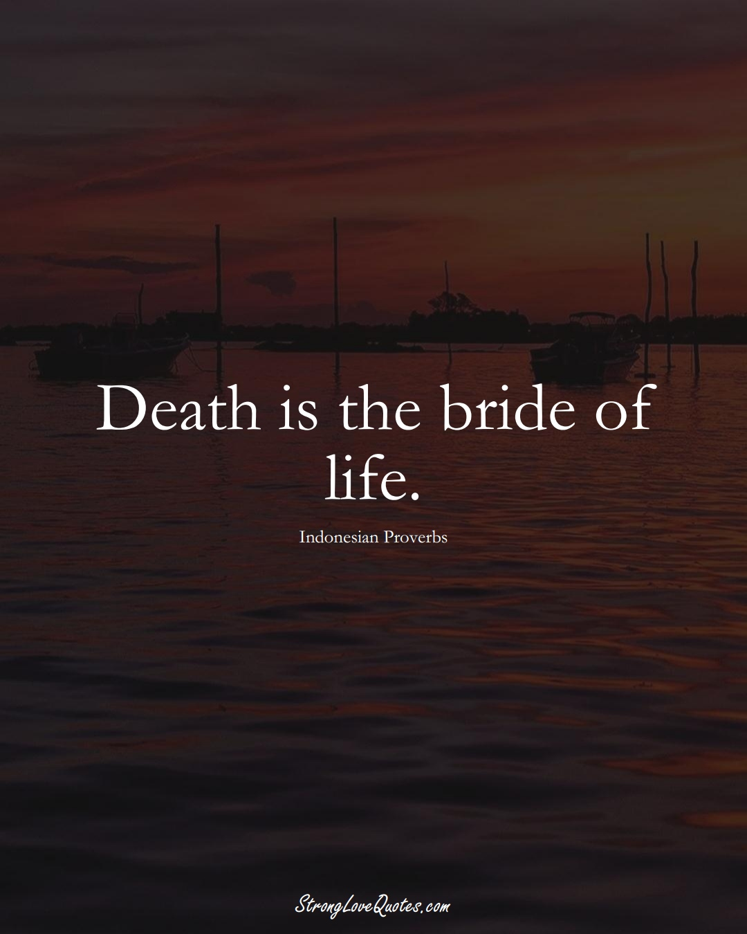 Death is the bride of life. (Indonesian Sayings);  #AsianSayings