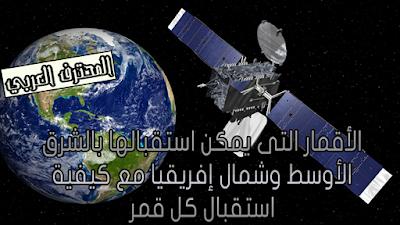 الأقمار التى يمكن استقبالها بالشرق الأوسط وشمال إفريقيا مع كيفية استقبال كل قمر