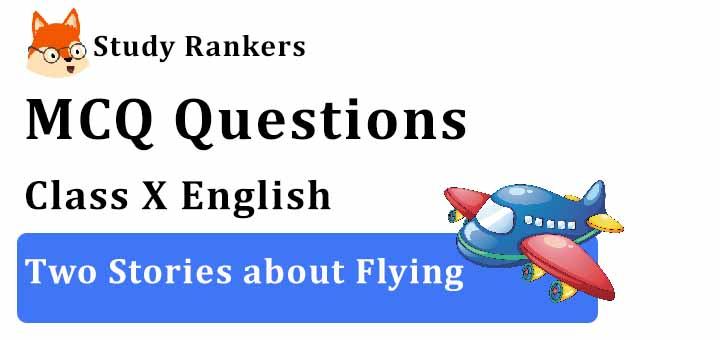 MCQ Questions for Class 10 English: Ch 3 Two Stories about Flying