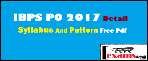 IBPS PO 2017 Detail Syllabus And Pattern With Free Pdf. IBPS CWE-PO/MT  latest syllabus 2017 exam. Today this post I provide you detail syllabus for IBPS PO exam 2017. IBPS PO exam 2017 new latest detail syllabus this post provide with free pdf.