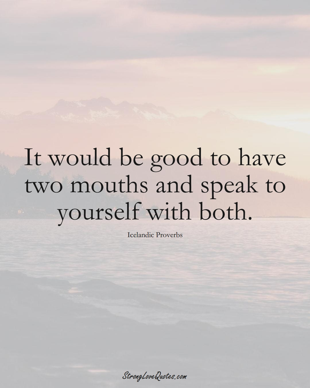 It would be good to have two mouths and speak to yourself with both. (Icelandic Sayings);  #EuropeanSayings