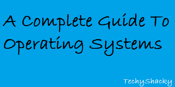 A Complete Guide To Operating Systems
