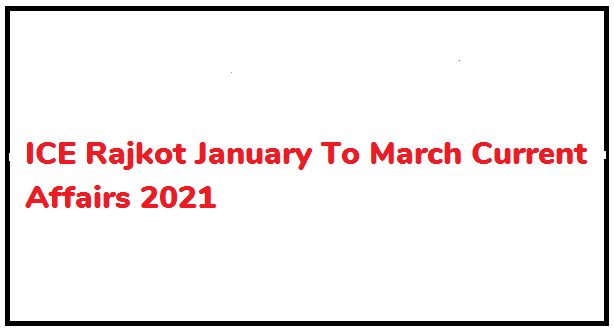 ICE Rajkot January To March Current Affairs 2021