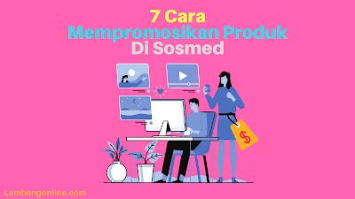 7 Cara Mempromosikan Produk di Sosmed untuk Memperluas Merek di Pasar !