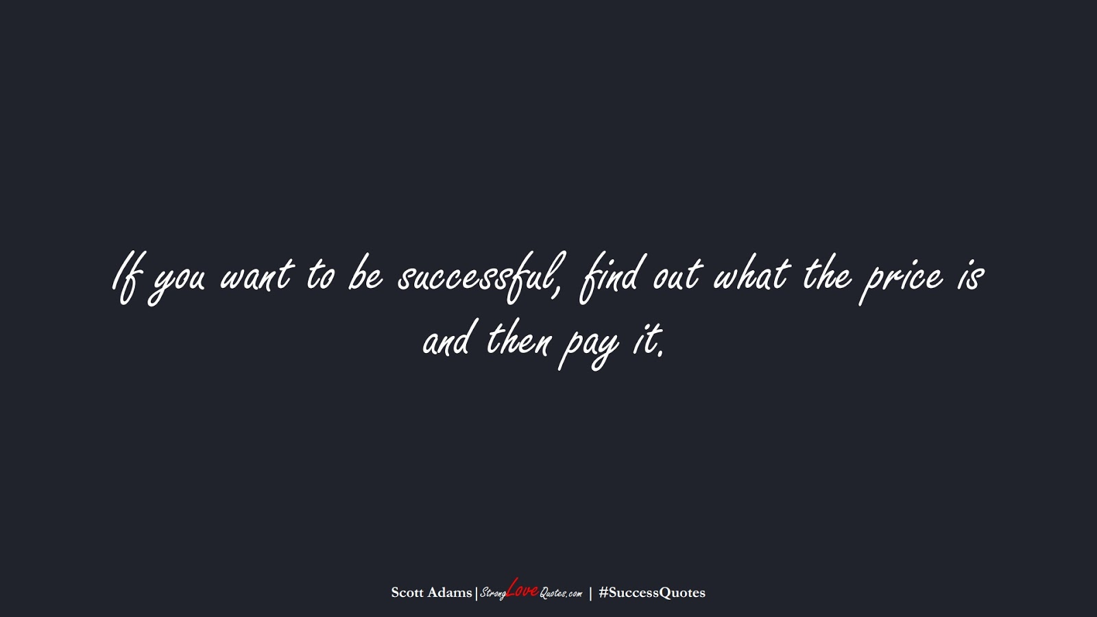 If you want to be successful, find out what the price is and then pay it. (Scott Adams);  #SuccessQuotes