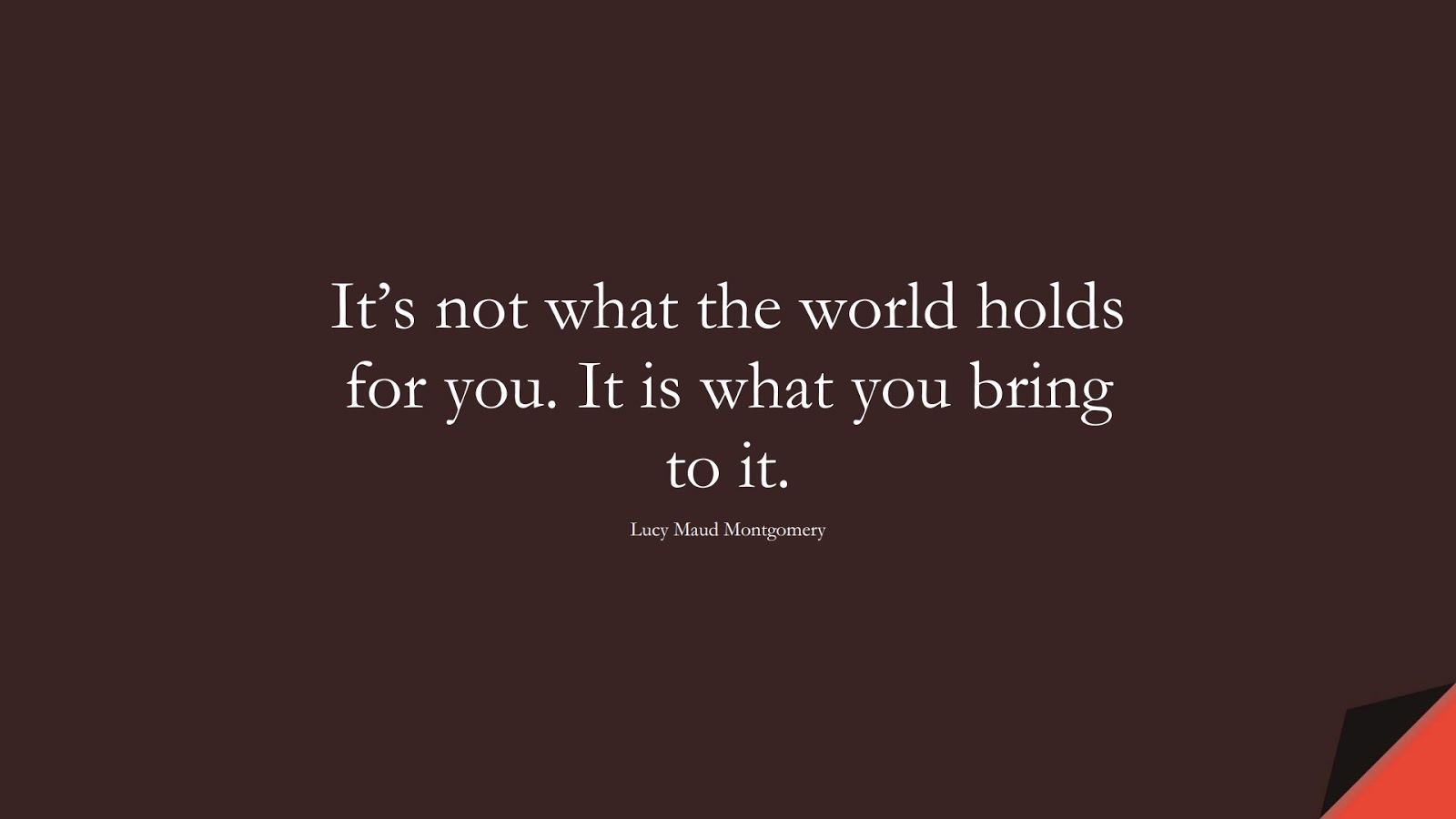 It's not what the world holds for you. It is what you bring to it. (Lucy Maud Montgomery);  #BestQuotes