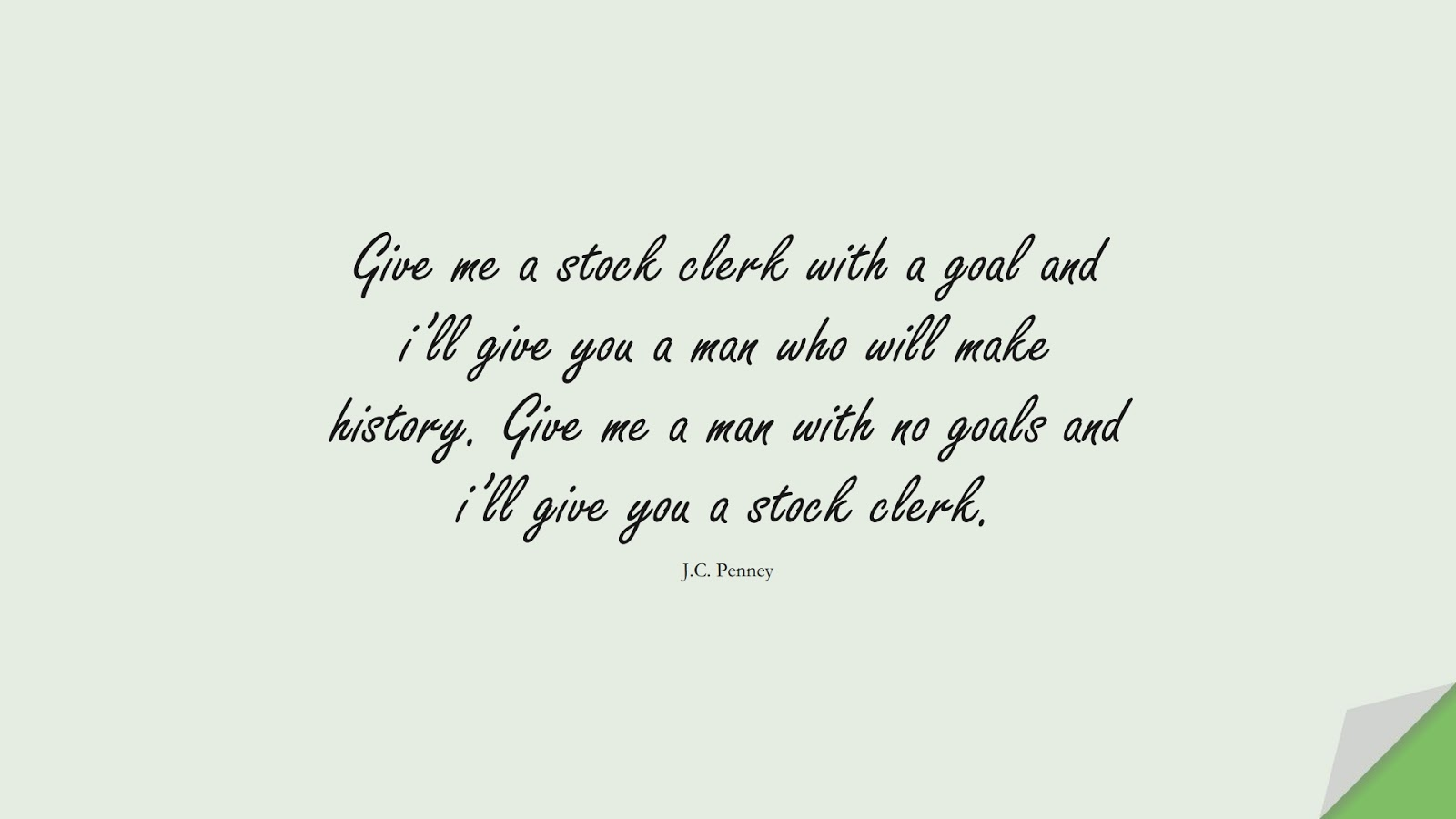 Give me a stock clerk with a goal and i'll give you a man who will make history. Give me a man with no goals and i'll give you a stock clerk. (J.C. Penney);  #SuccessQuotes