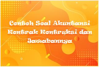 Contoh Soal Akuntansi Kontrak Kontruksi dan Jawabannya