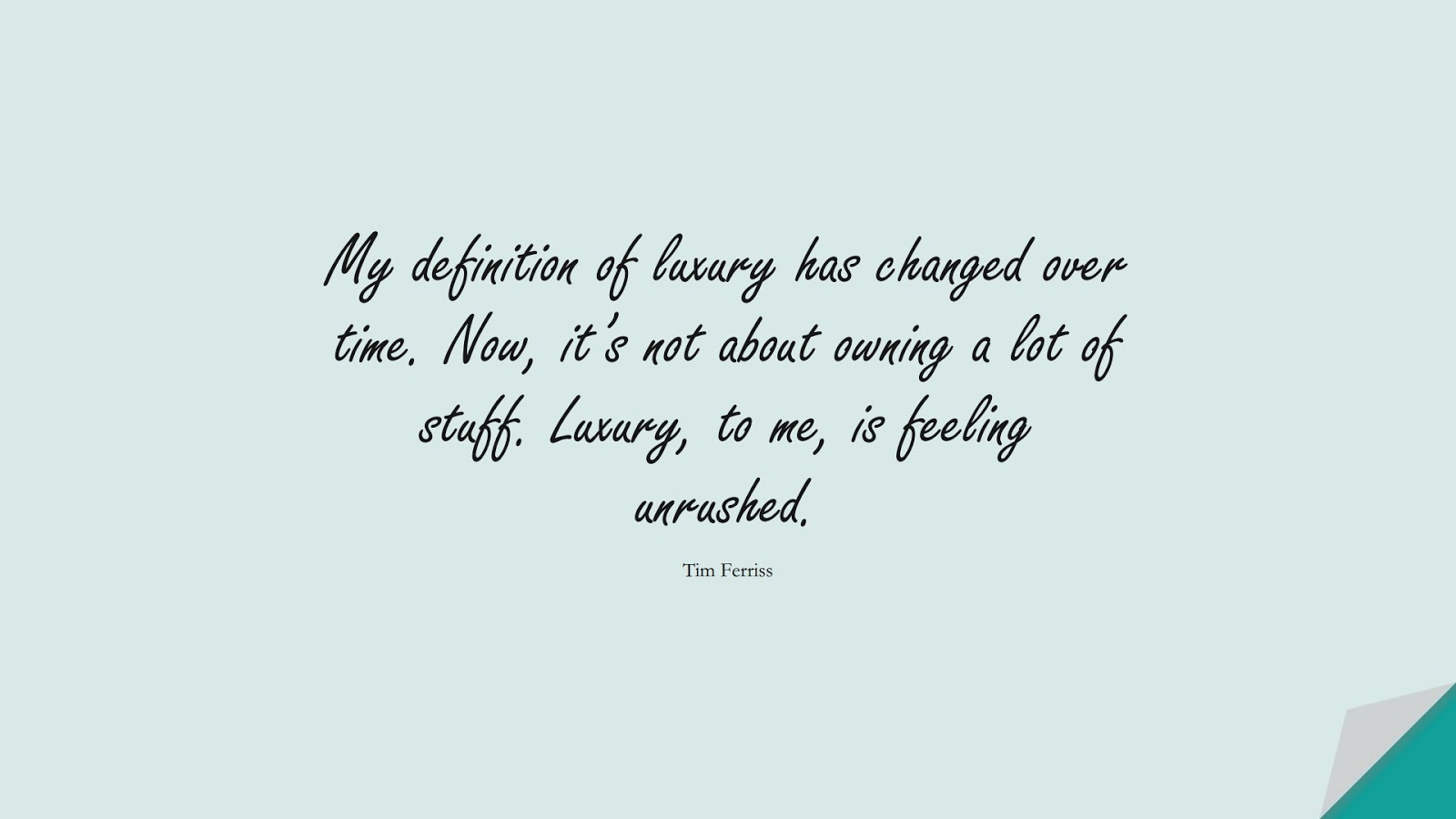 My definition of luxury has changed over time. Now, it's not about owning a lot of stuff. Luxury, to me, is feeling unrushed. (Tim Ferriss);  #TimFerrissQuotes