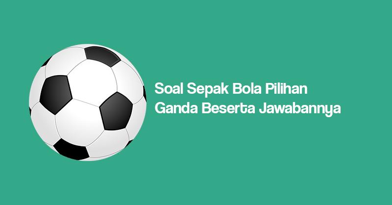 40 Soal Tentang Sepak Bola Beserta Jawabannya Dan Essay Manglada Tech