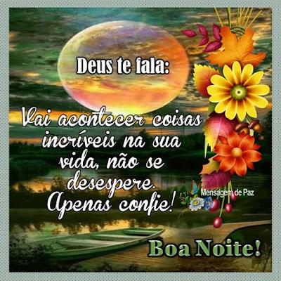 Deus te fala:  Vai acontecer coisas incríveis   na sua vida, não se desespere.   Apenas confie!  Boa Noite!