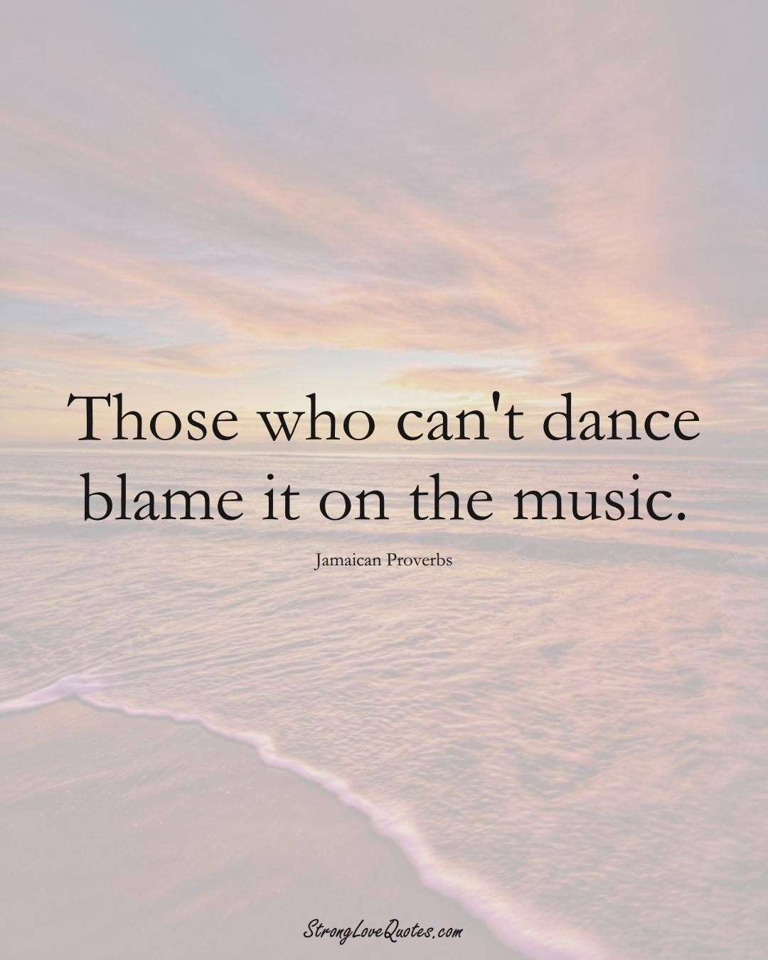 Those who can't dance blame it on the music. (Jamaican Sayings);  #CaribbeanSayings