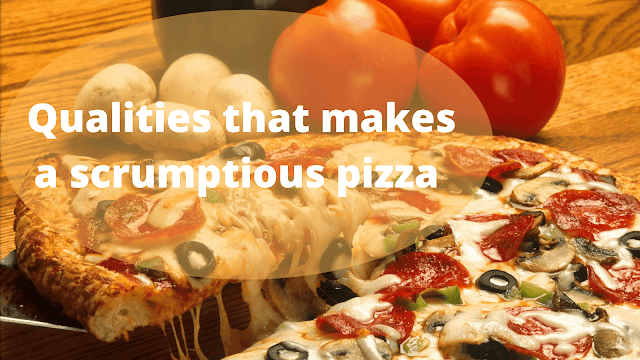 Qualities that make a scrumptious pizza