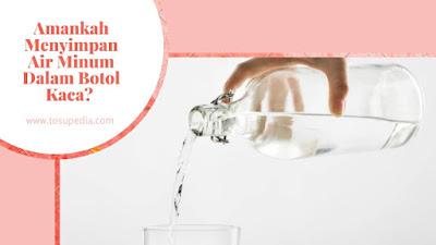 Amankah Menyimpan Air Minum Dalam Botol Kaca?